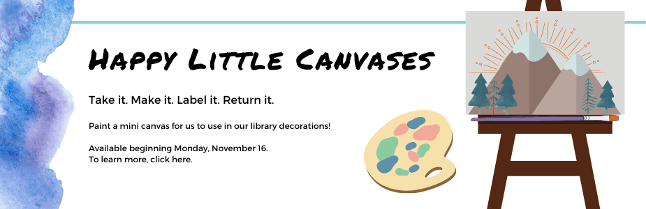 Happy Little Canvases: Take it. Make it. Label it. Return it.  Paint a mini canvas for us to use in our library decorations!  Available beginning Monday, November 16.  To learn more, click here.